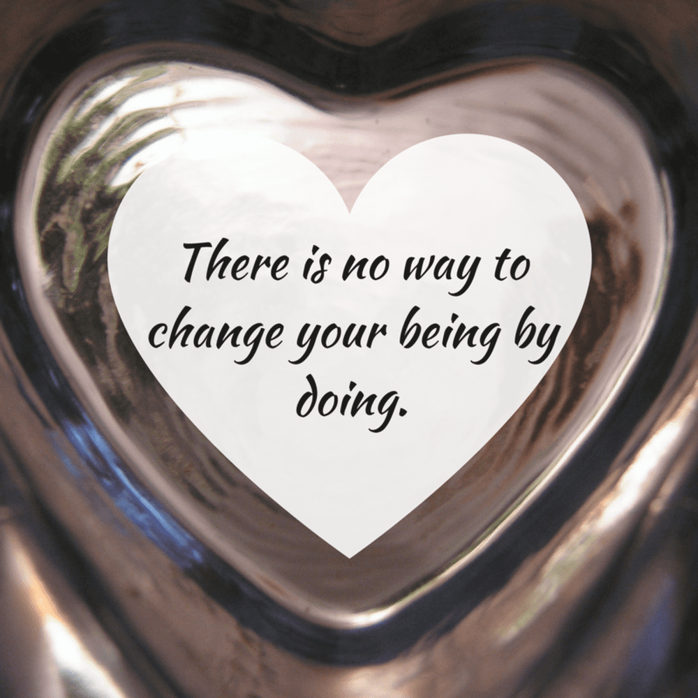 Stop all the DOING. Focus on how you are BEING and everything changes.